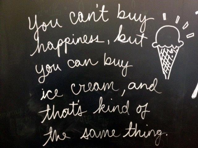You cant buy happiness, but you can buy ice cream, and that's kind of the same thing
